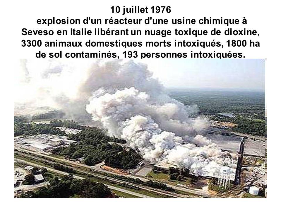 10 juillet 1976 explosion d un réacteur d une usine chimique à Seveso en Italie libérant un nuage toxique de dioxine, 3300 animaux domestiques morts intoxiqués, 1800 ha de sol contaminés, 193 personnes intoxiquées.