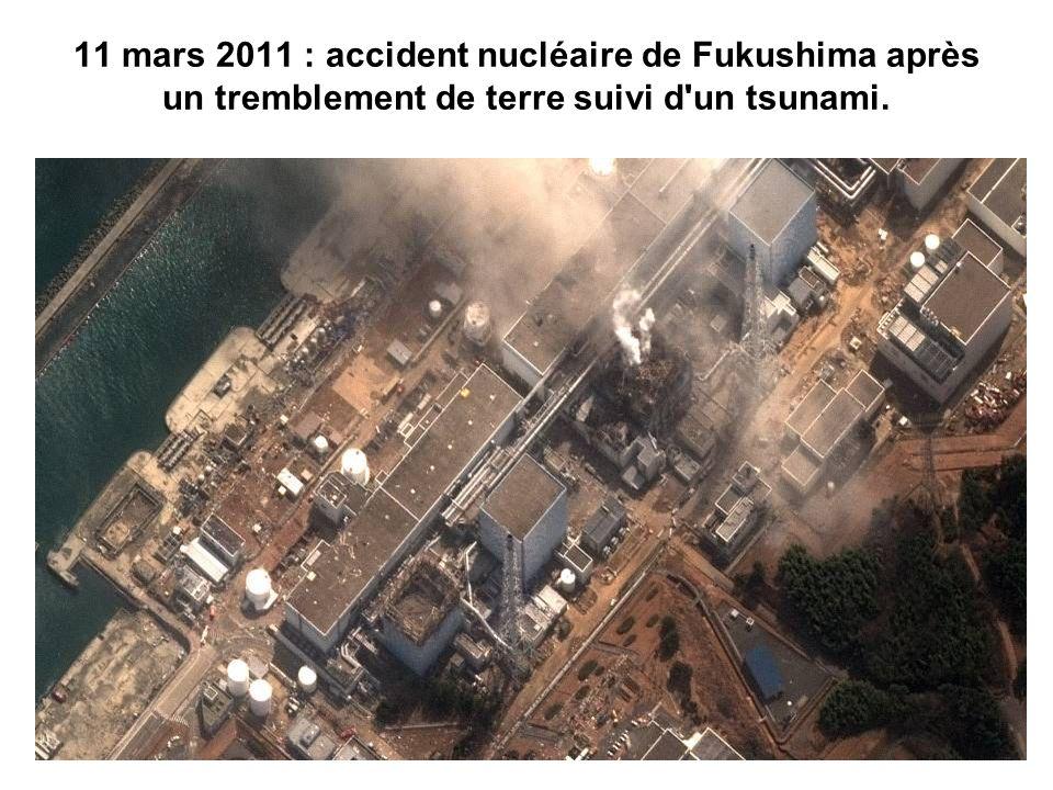 11 mars 2011 : accident nucléaire de Fukushima après un tremblement de terre suivi d un tsunami.