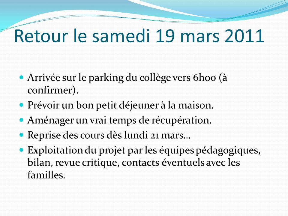 Retour le samedi 19 mars 2011 Arrivée sur le parking du collège vers 6h00 (à confirmer). Prévoir un bon petit déjeuner à la maison.