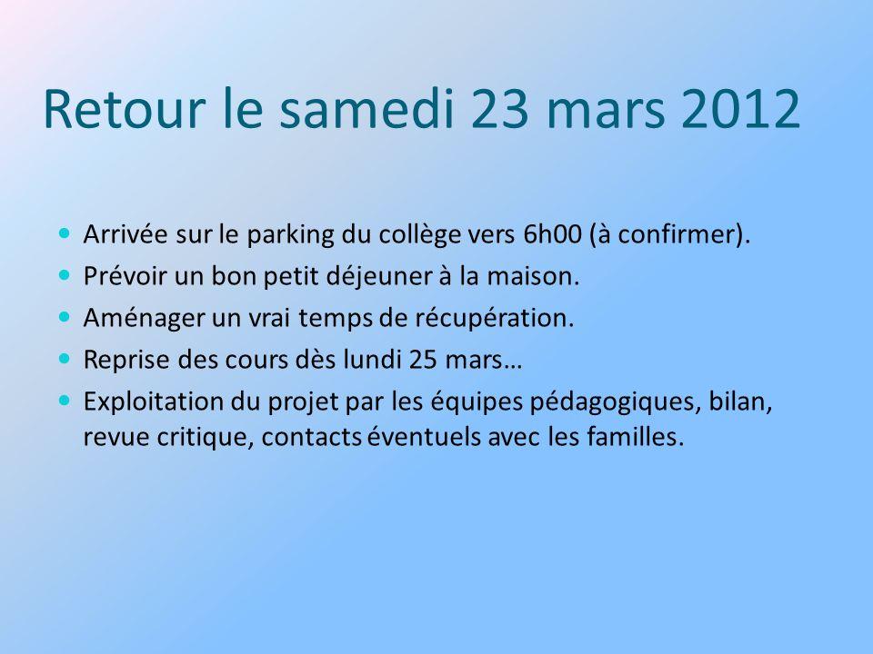 Retour le samedi 23 mars 2012 Arrivée sur le parking du collège vers 6h00 (à confirmer). Prévoir un bon petit déjeuner à la maison.
