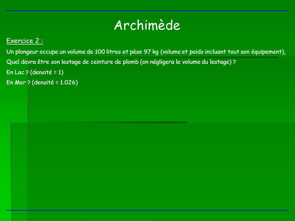 Archimède Exercice 2 : Un plongeur occupe un volume de 100 litres et pèse 97 kg (volume et poids incluant tout son équipement),