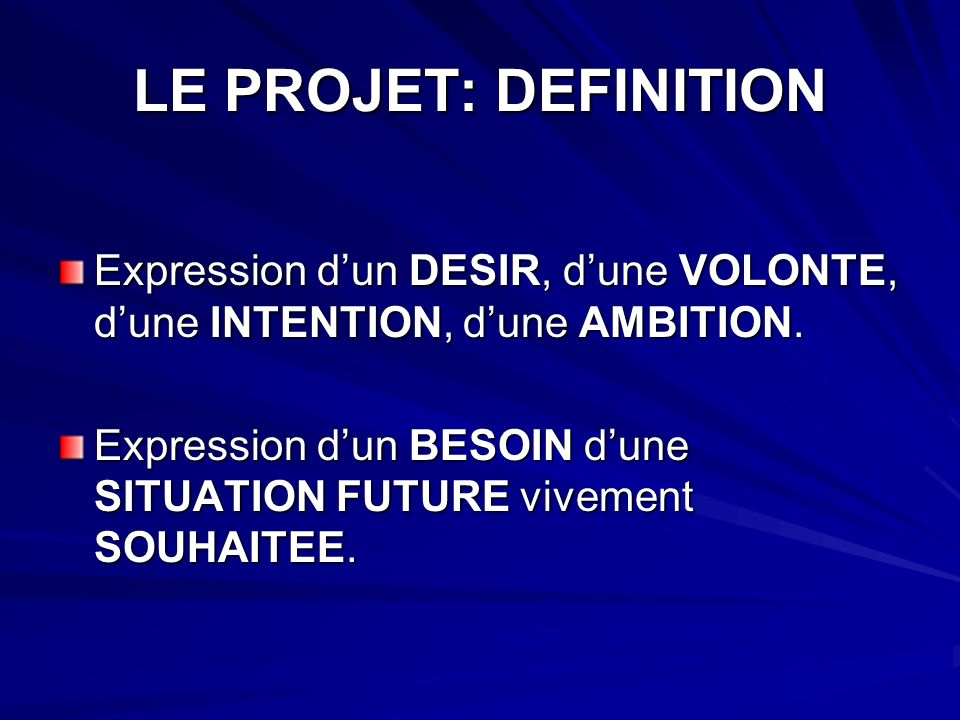 LE PROJET: DEFINITION Expression d'un DESIR, d'une VOLONTE, d'une INTENTION, d'une AMBITION.