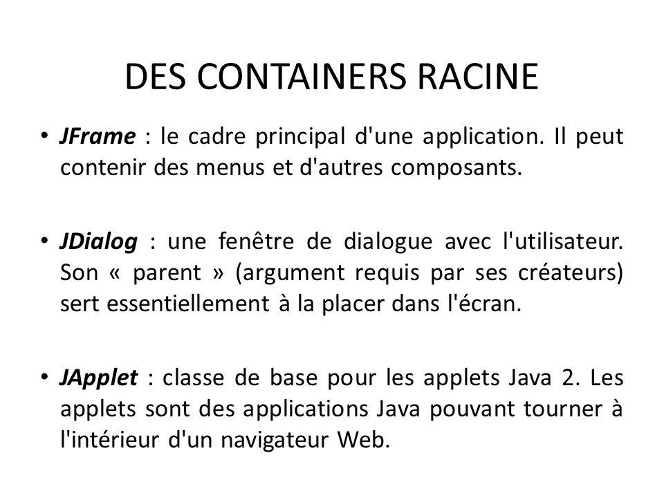 DES CONTAINERS RACINE JFrame : le cadre principal d une application. Il peut contenir des menus et d autres composants.