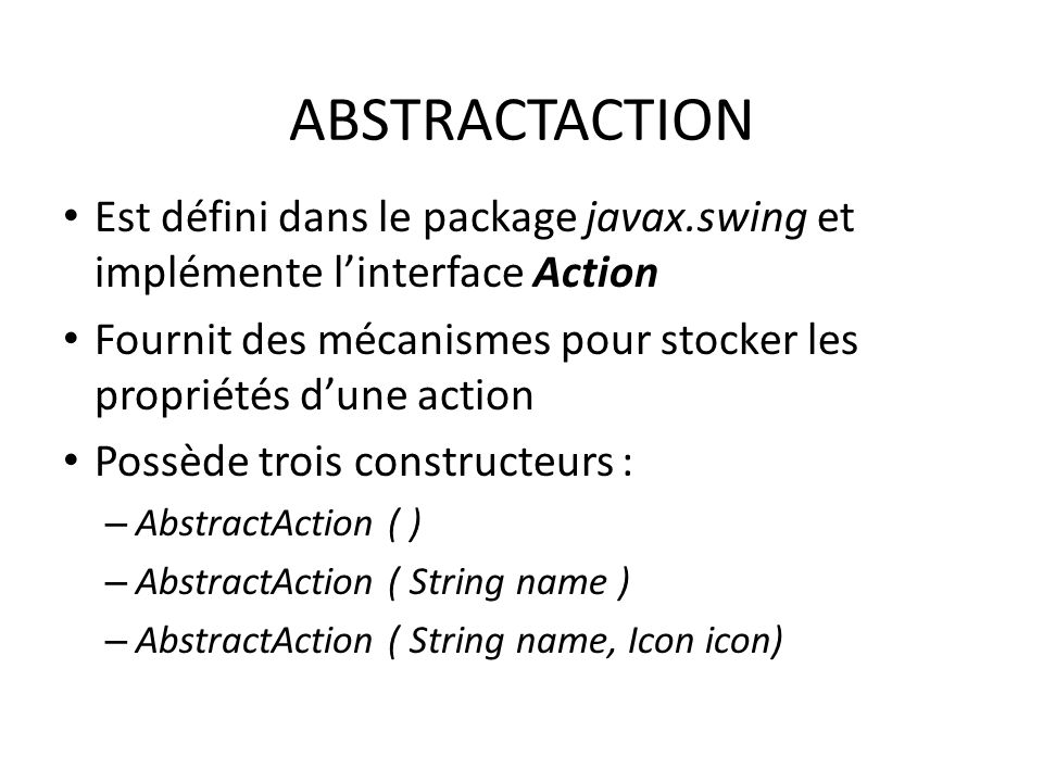 ABSTRACTACTION Est défini dans le package javax.swing et implémente l'interface Action.