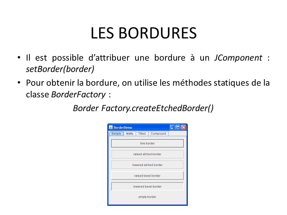 LES BORDURES Il est possible d'attribuer une bordure à un JComponent : setBorder(border)