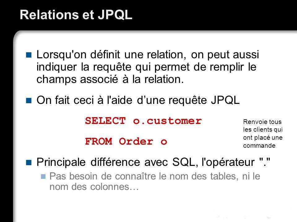 Relations et JPQL Lorsqu on définit une relation, on peut aussi indiquer la requête qui permet de remplir le champs associé à la relation.