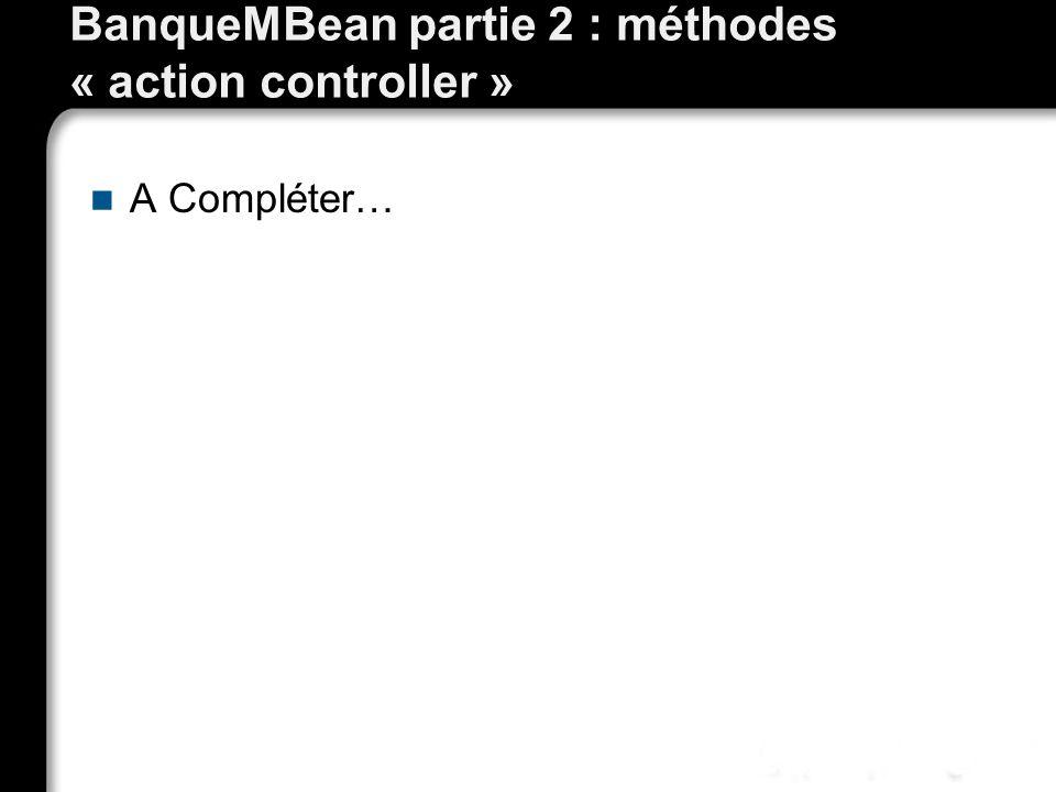 BanqueMBean partie 2 : méthodes « action controller »