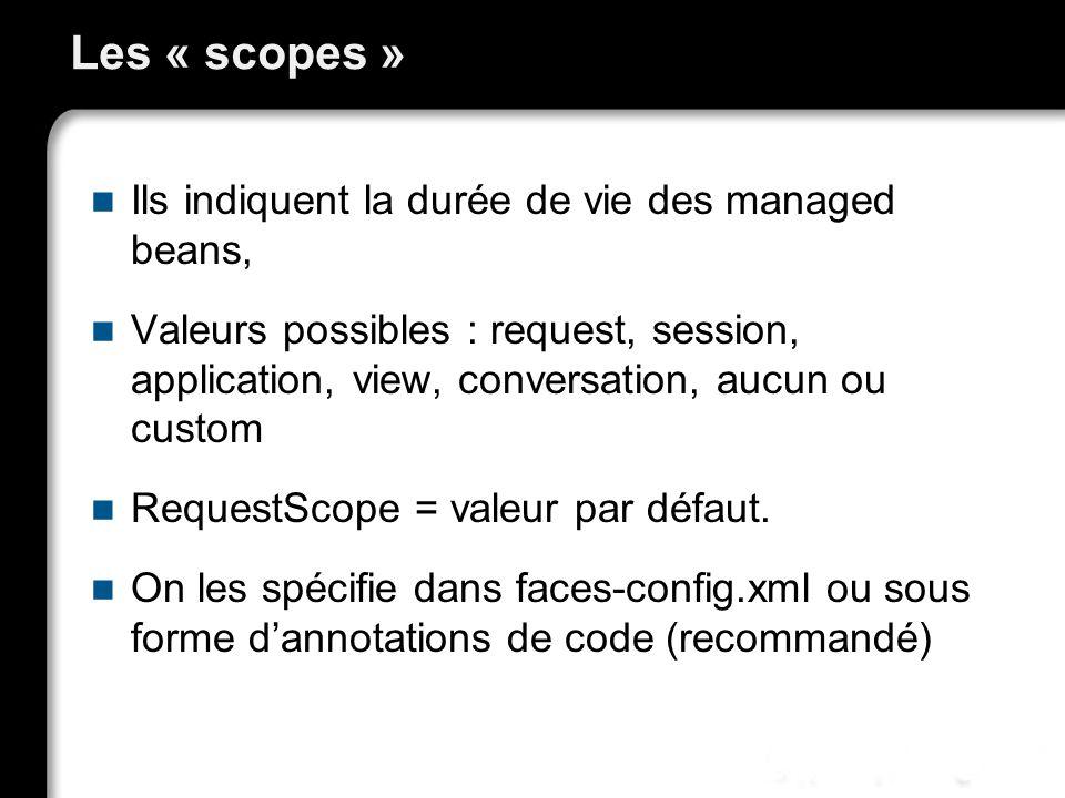 Les « scopes » Ils indiquent la durée de vie des managed beans,