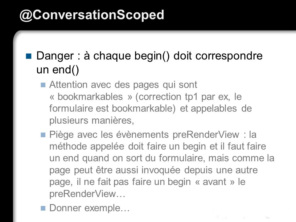 @ConversationScoped Danger : à chaque begin() doit correspondre un end()