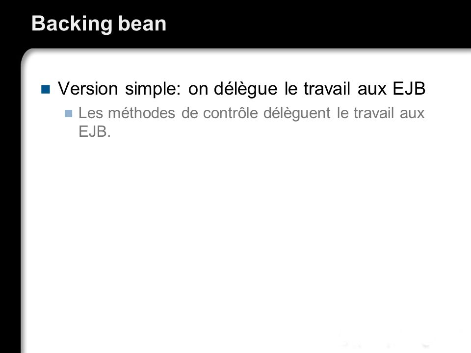 Backing bean Version simple: on délègue le travail aux EJB