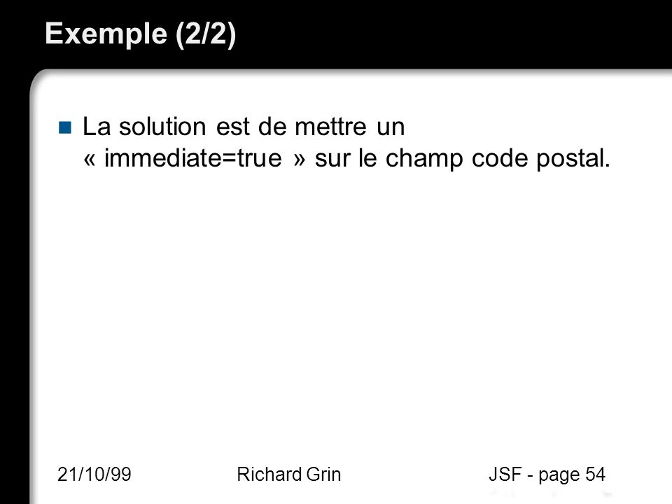 Exemple (2/2) La solution est de mettre un « immediate=true » sur le champ code postal. 21/10/99.