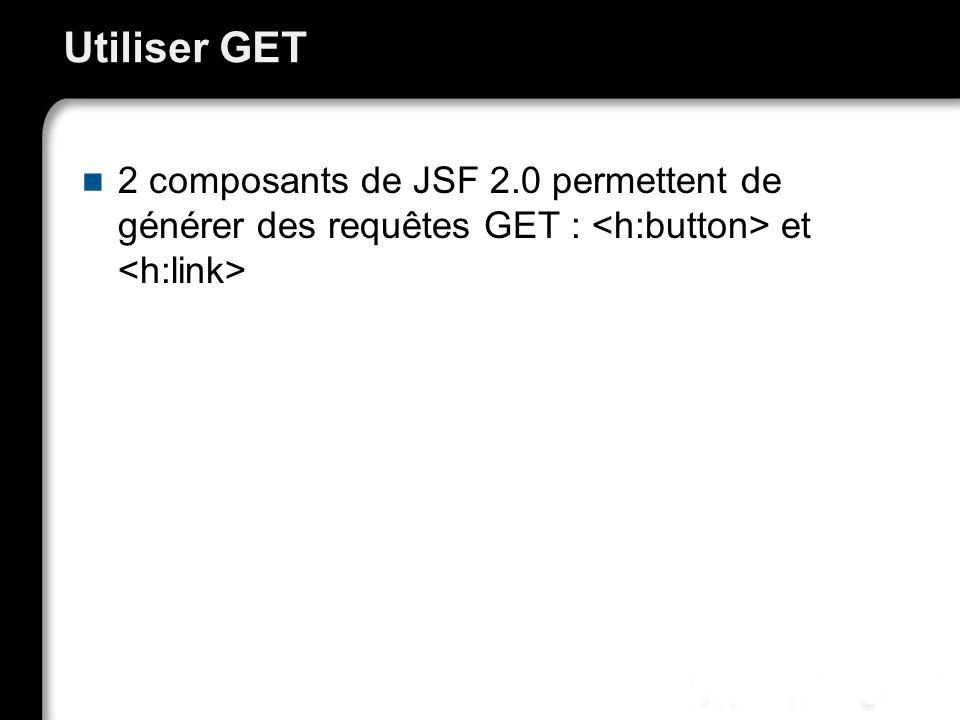 Utiliser GET 2 composants de JSF 2.0 permettent de générer des requêtes GET : <h:button> et <h:link>