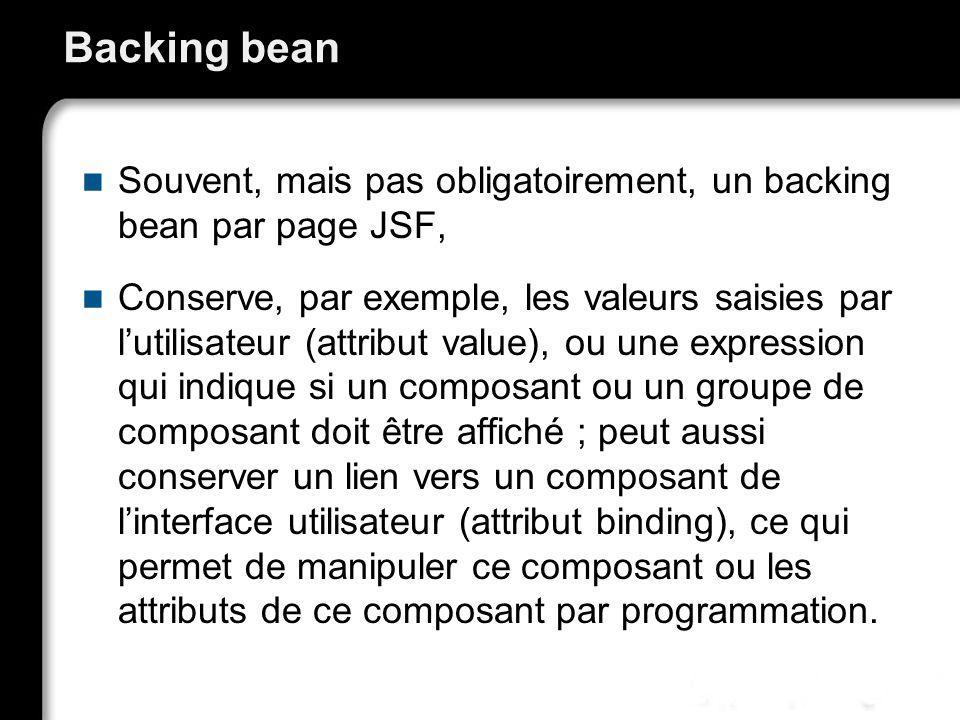 Backing bean Souvent, mais pas obligatoirement, un backing bean par page JSF,