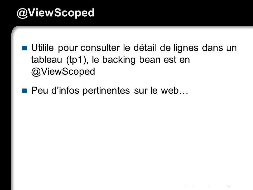 @ViewScoped Utilile pour consulter le détail de lignes dans un tableau (tp1), le backing bean est en @ViewScoped.