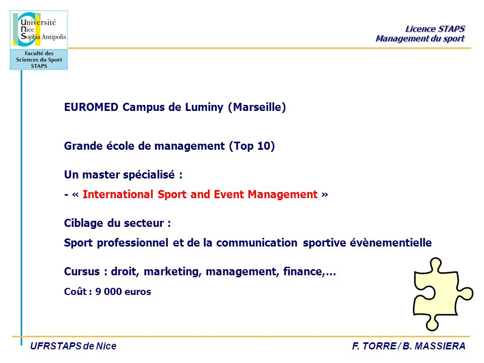 EUROMED Campus de Luminy (Marseille) Grande école de management (Top 10) Un master spécialisé : - « International Sport and Event Management » Ciblage du secteur : Sport professionnel et de la communication sportive évènementielle Cursus : droit, marketing, management, finance,… Coût : 9 000 euros
