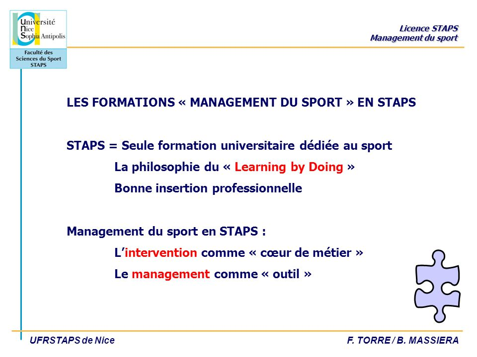 LES FORMATIONS « MANAGEMENT DU SPORT » EN STAPS STAPS = Seule formation universitaire dédiée au sport La philosophie du « Learning by Doing » Bonne insertion professionnelle Management du sport en STAPS : L'intervention comme « cœur de métier » Le management comme « outil »