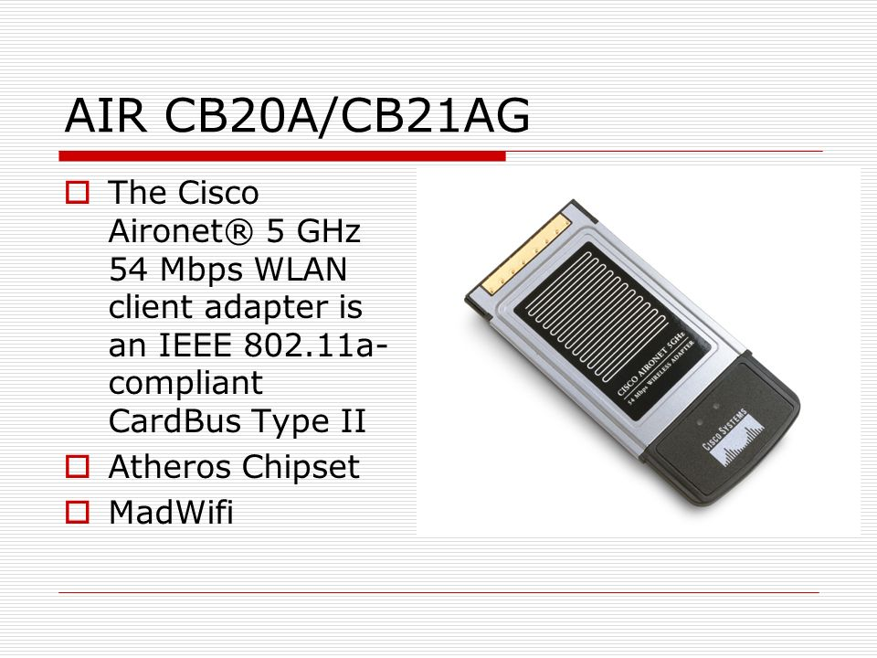AIR CB20A/CB21AG The Cisco Aironet® 5 GHz 54 Mbps WLAN client adapter is an IEEE 802.11a-compliant CardBus Type II.