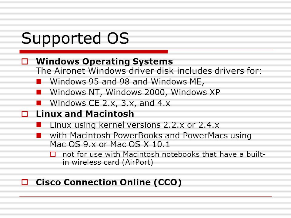 Supported OSWindows Operating Systems The Aironet Windows driver disk includes drivers for: Windows 95 and 98 and Windows ME,
