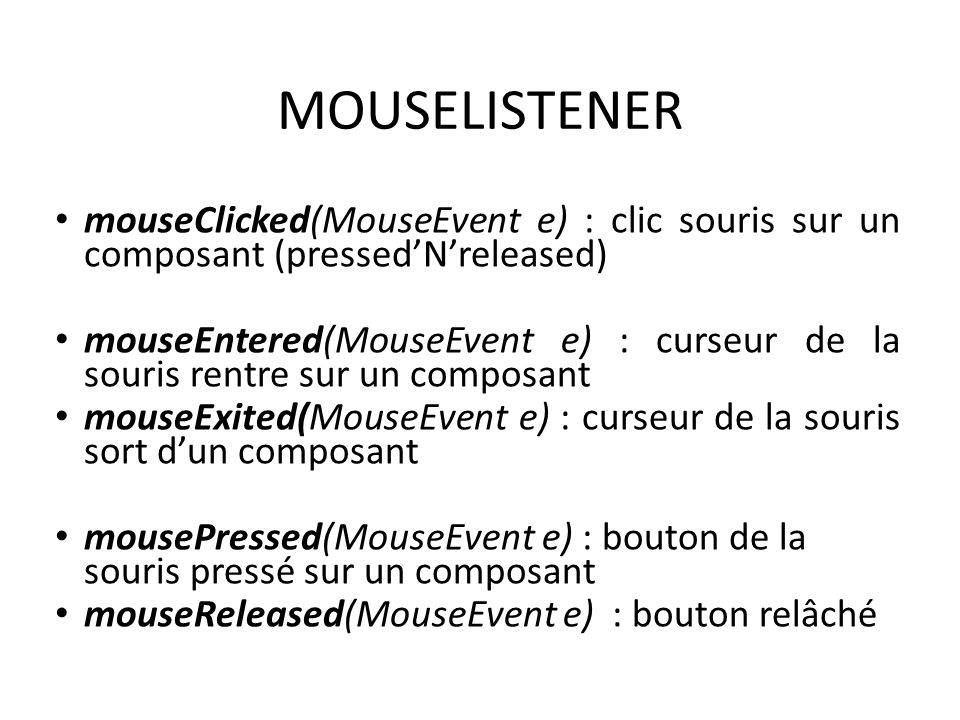 MOUSELISTENER mouseClicked(MouseEvent e) : clic souris sur un composant (pressed'N'released)