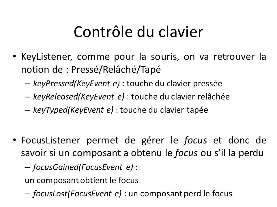 Contrôle du clavierKeyListener, comme pour la souris, on va retrouver la notion de : Pressé/Relâché/Tapé.
