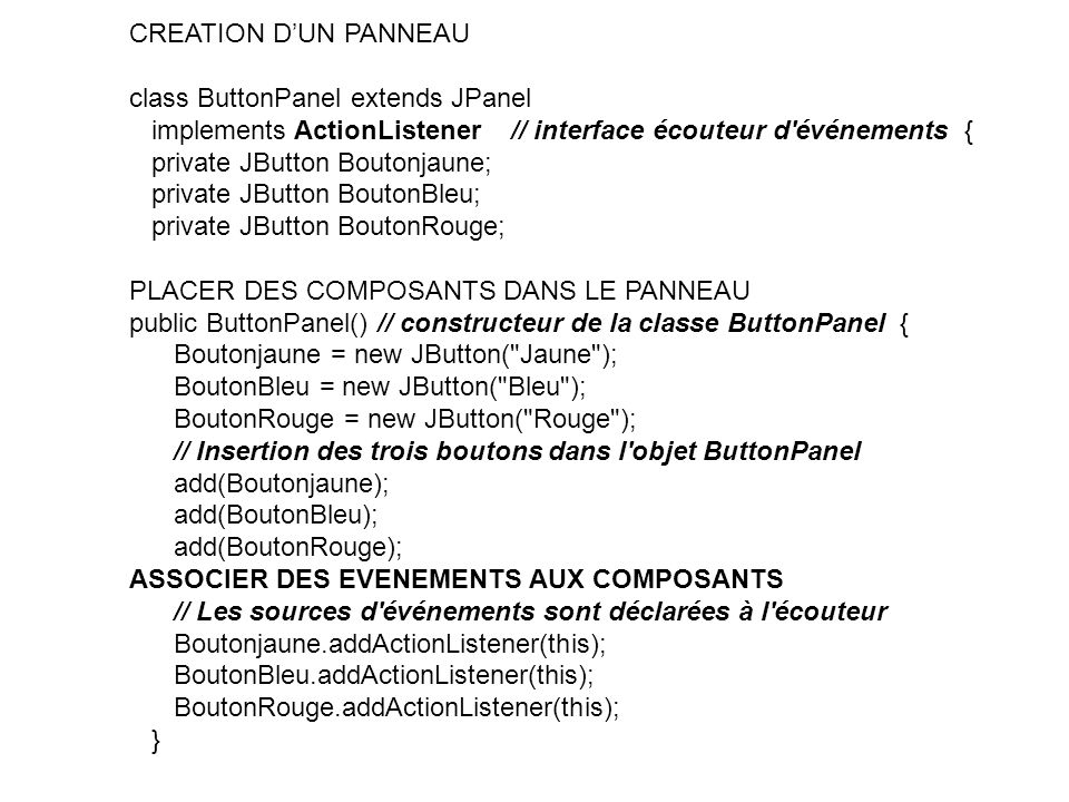 CREATION D'UN PANNEAU class ButtonPanel extends JPanel implements ActionListener // interface écouteur d événements {