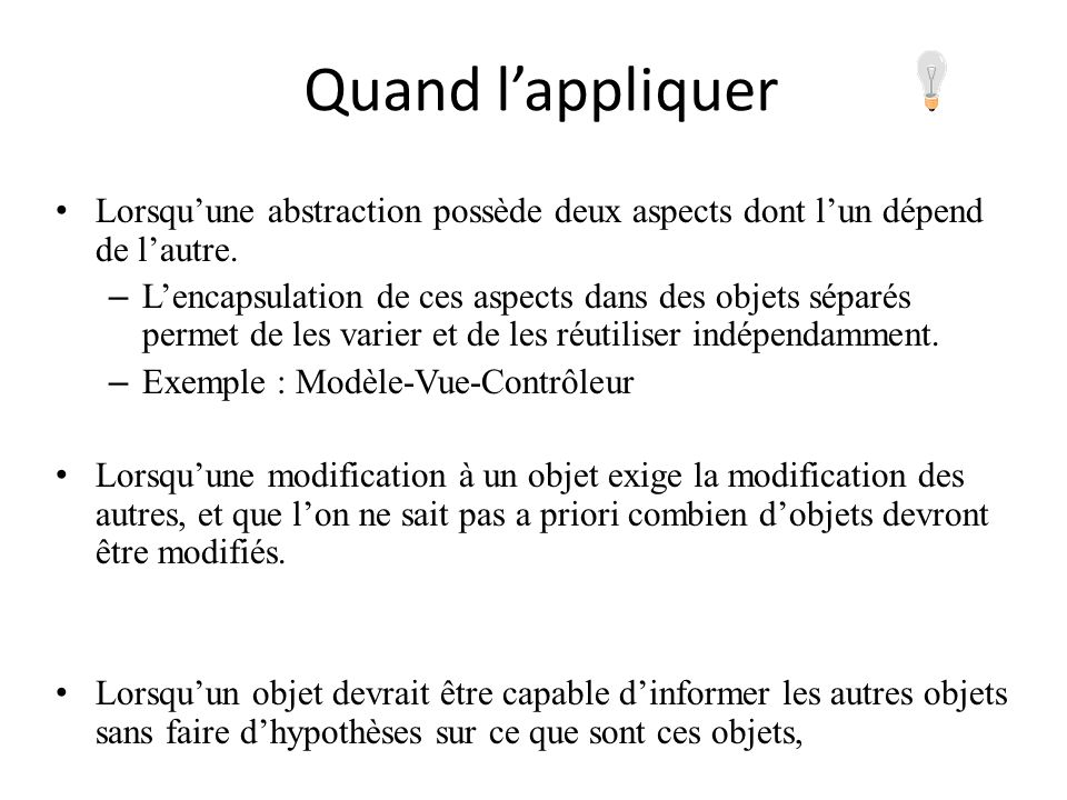 Quand l'appliquerLorsqu'une abstraction possède deux aspects dont l'un dépend de l'autre.