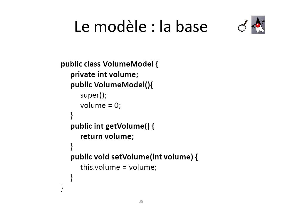 Le modèle : la base public class VolumeModel { private int volume;