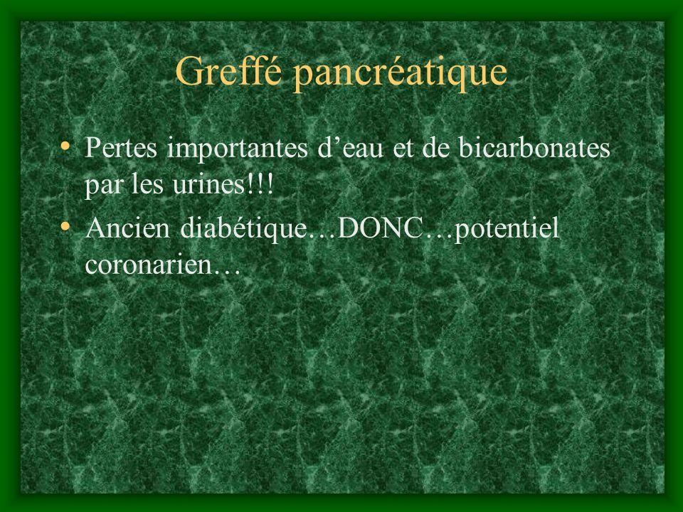 Greffé pancréatique Pertes importantes d'eau et de bicarbonates par les urines!!! Ancien diabétique…DONC…potentiel coronarien…
