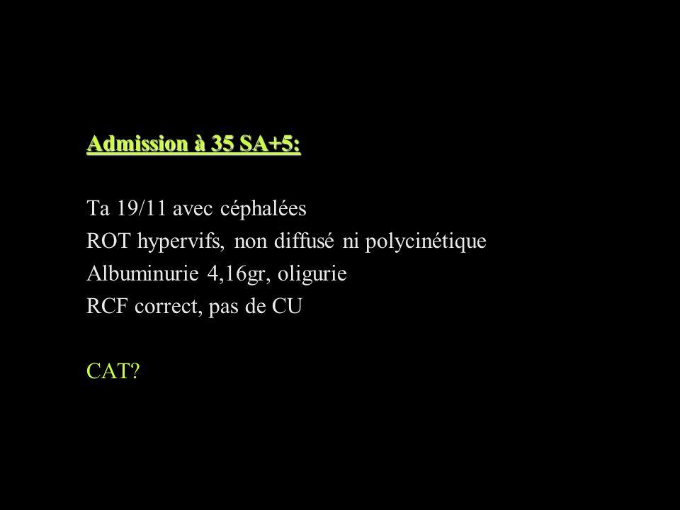 Admission à 35 SA+5: Ta 19/11 avec céphalées. ROT hypervifs, non diffusé ni polycinétique. Albuminurie 4,16gr, oligurie.
