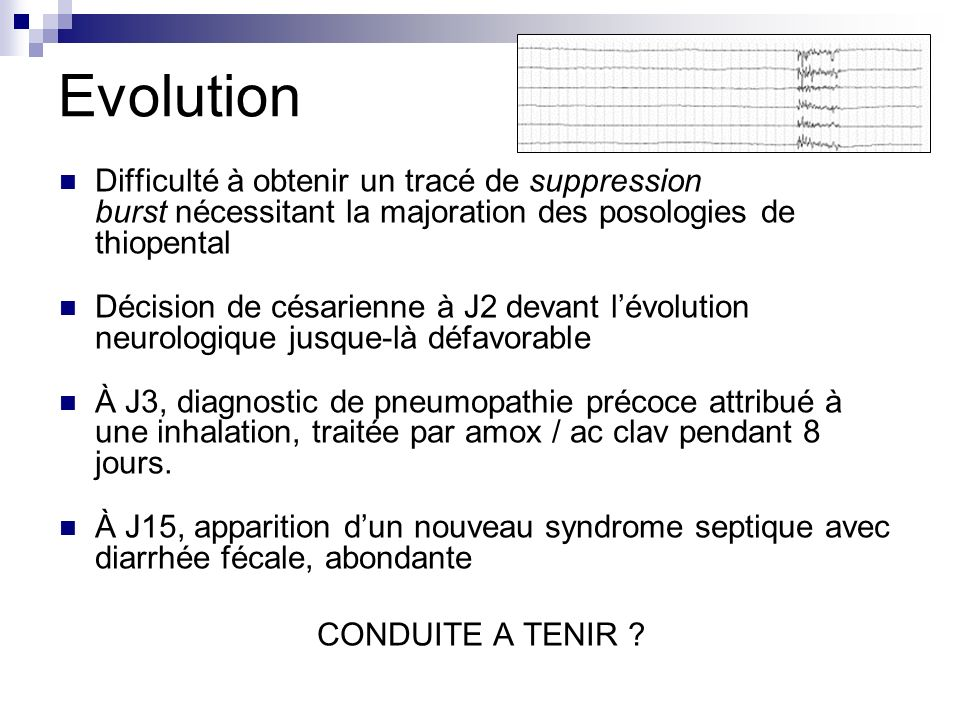 Evolution Difficulté à obtenir un tracé de suppression burst nécessitant la majoration des posologies de thiopental.