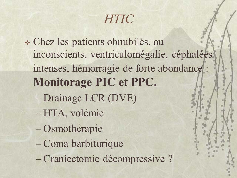 HTIC Chez les patients obnubilés, ou inconscients, ventriculomégalie, céphalées intenses, hémorragie de forte abondance : Monitorage PIC et PPC.
