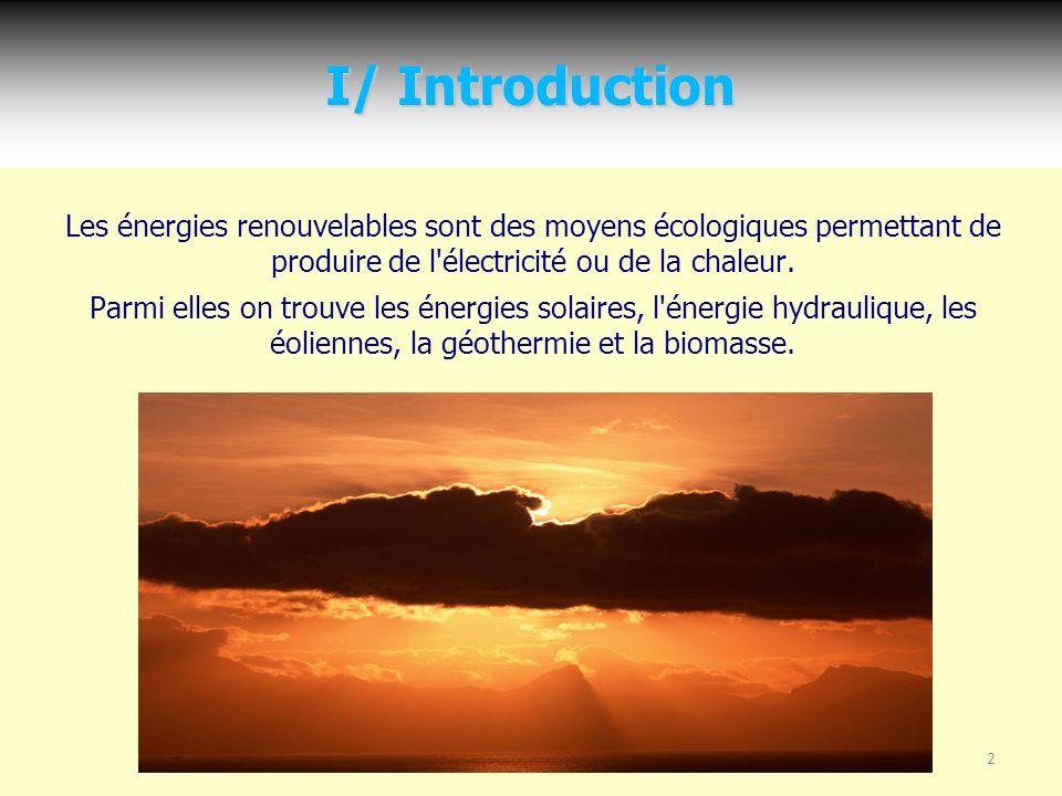 I/ Introduction Les énergies renouvelables sont des moyens écologiques permettant de produire de l électricité ou de la chaleur.