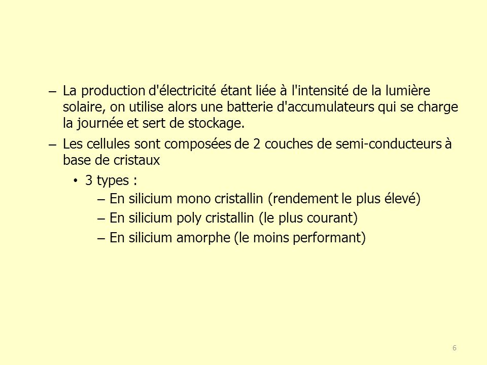 La production d électricité étant liée à l intensité de la lumière solaire, on utilise alors une batterie d accumulateurs qui se charge la journée et sert de stockage.