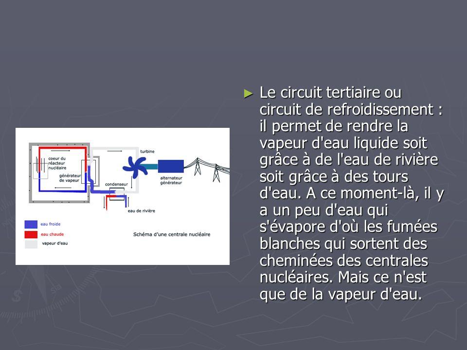 Le circuit tertiaire ou circuit de refroidissement : il permet de rendre la vapeur d eau liquide soit grâce à de l eau de rivière soit grâce à des tours d eau.