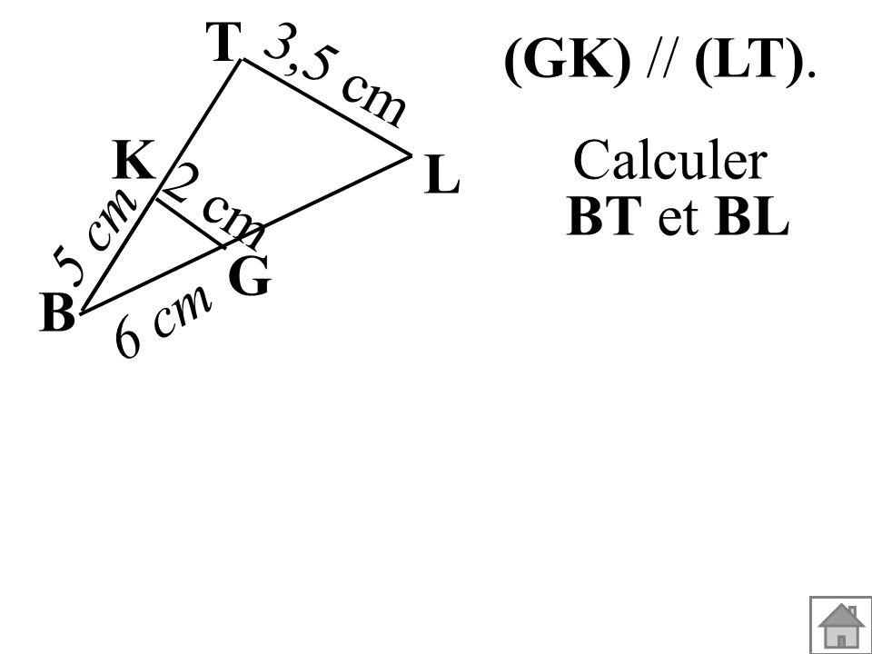 T (GK) // (LT). 3,5 cm K L Calculer BT et BL 2 cm 5 cm G B 6 cm