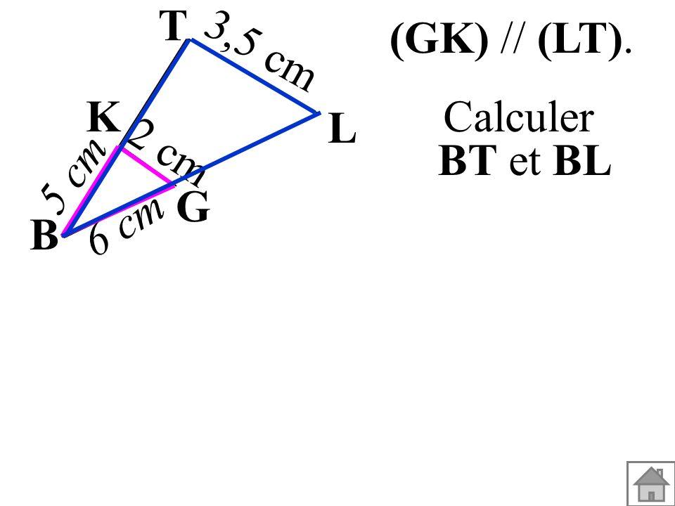 T (GK) // (LT). 3,5 cm K L Calculer BT et BL 2 cm 5 cm G 6 cm B