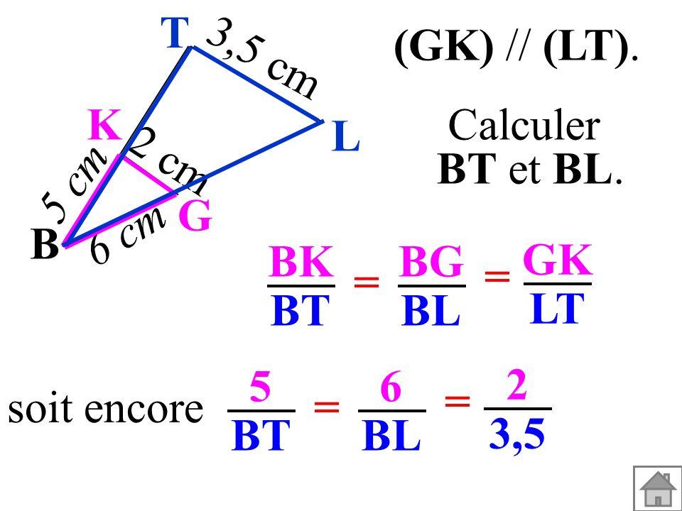 T (GK) // (LT). Calculer. BT et BL. B. G. K. 3,5 cm. 6 cm. 5 cm. 2 cm. L. BK. BT. BG. BL.