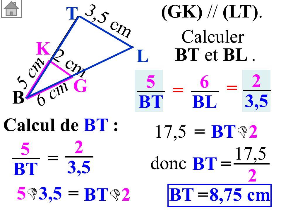 (GK) // (LT). Calculer. BT et BL . B. G. K. 3,5 cm. 6 cm. 5 cm. 2 cm. L. T. 5. BT. 6. BL.