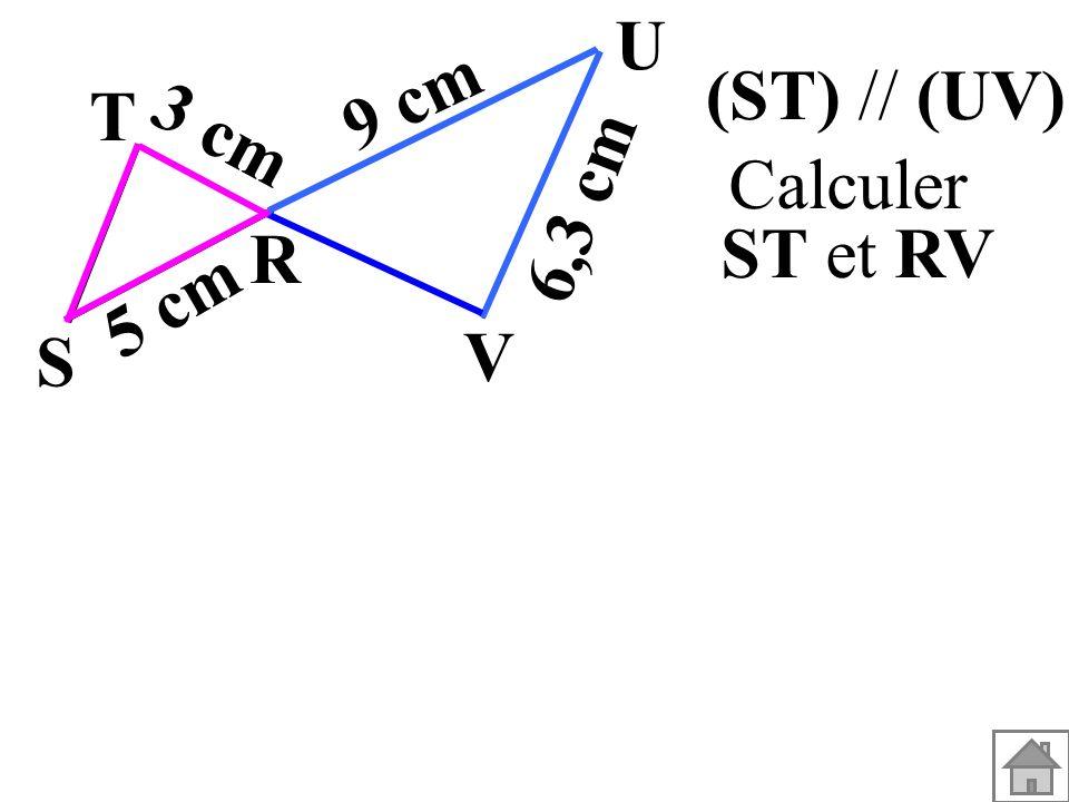 U 9 cm (ST) // (UV). T 3 cm Calculer ST et RV 6,3 cm R 5 cm S V