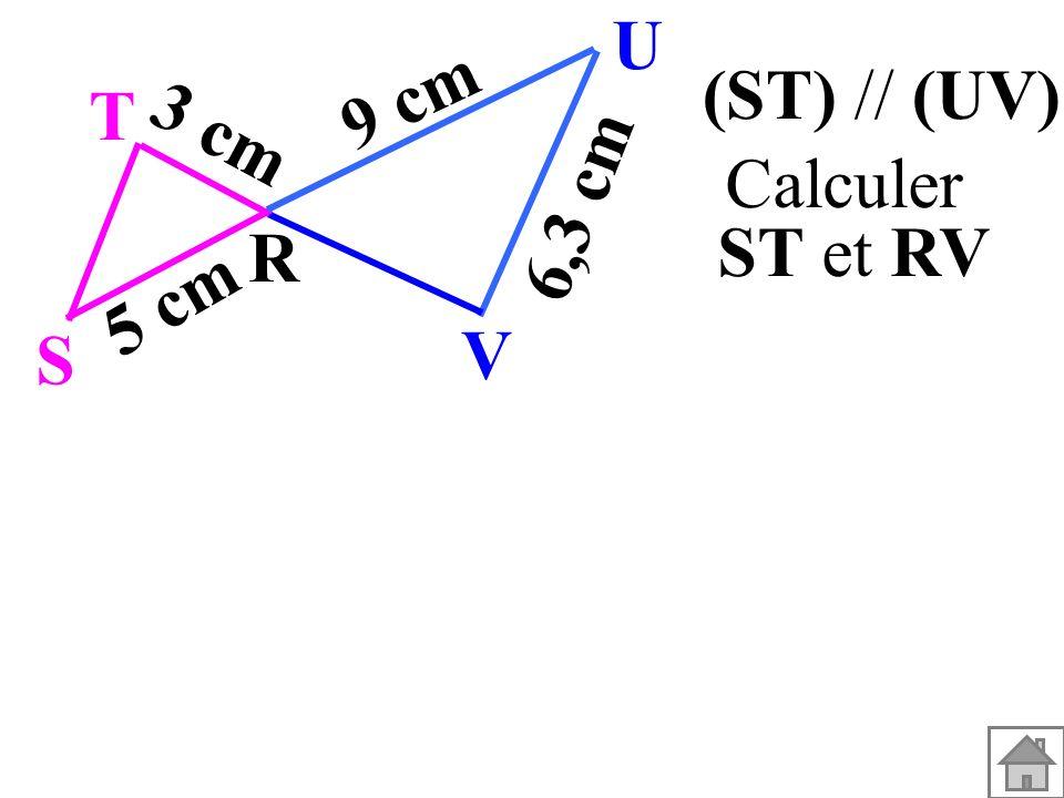 T R S U V 3 cm 5 cm 9 cm 6,3 cm (ST) // (UV). Calculer ST et RV