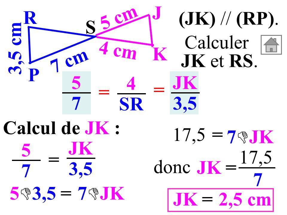 (JK) // (RP). 3,5 cm. S. K. J. P. R. 7 cm. 5 cm. 4 cm. Calculer. JK et RS. 5. 7. 4. SR.