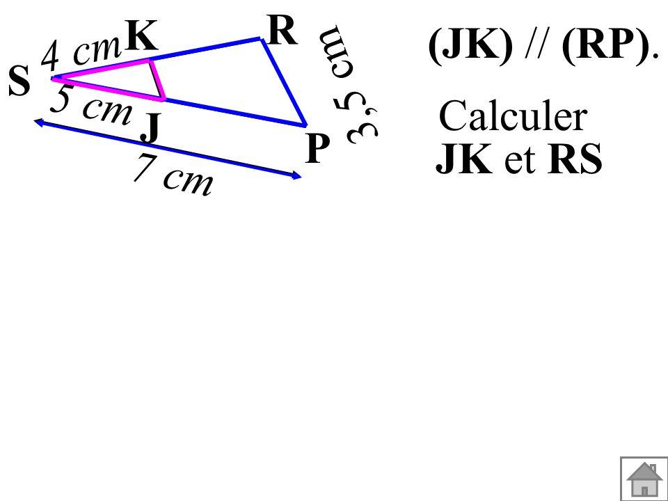 R K 4 cm (JK) // (RP). S 3,5 cm 5 cm J Calculer JK et RS P 7 cm