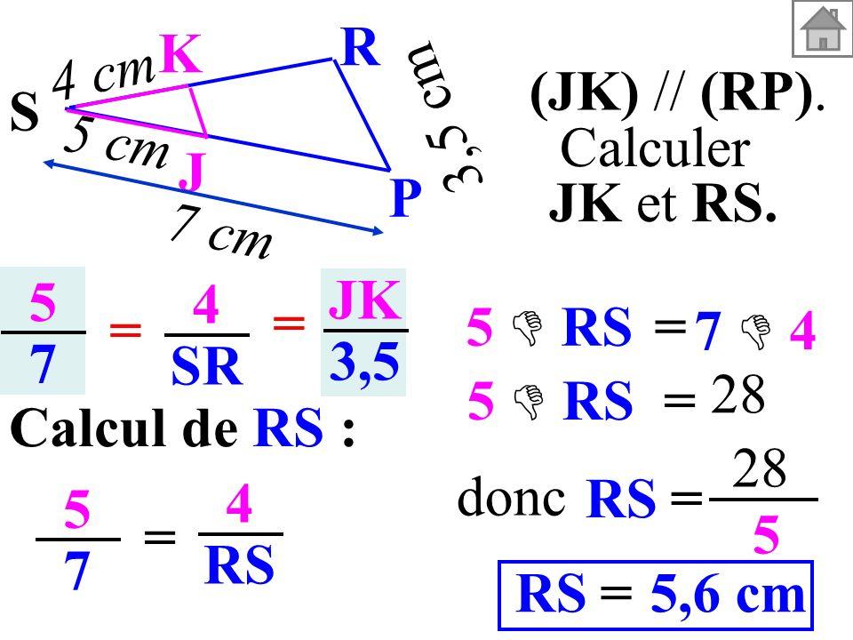 3,5 cm S. K. J. P. R. 5 cm. 4 cm. 7 cm. (JK) // (RP). Calculer. JK et RS. 5. 7. 4. SR.