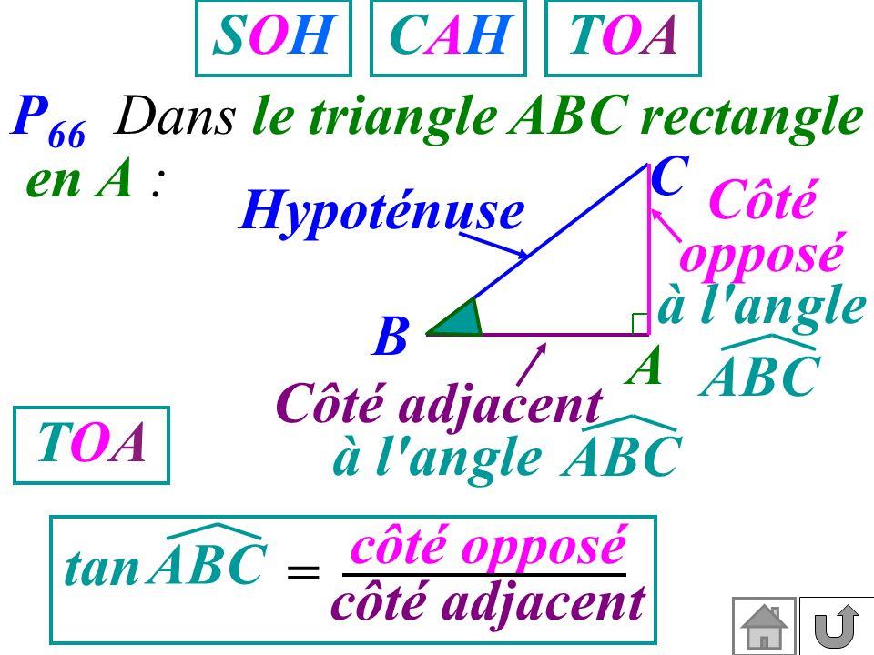 SOH CAH. TOA. P66 Dans le triangle ABC rectangle. en A : C. Hypoténuse. Côté opposé. à l angle.