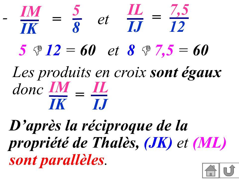 IM IK. 5. 8. IL. IJ. 7,5. 12. - = = et. 5  12 = 60 et 8  7,5 = 60. Les produits en croix sont égaux donc.