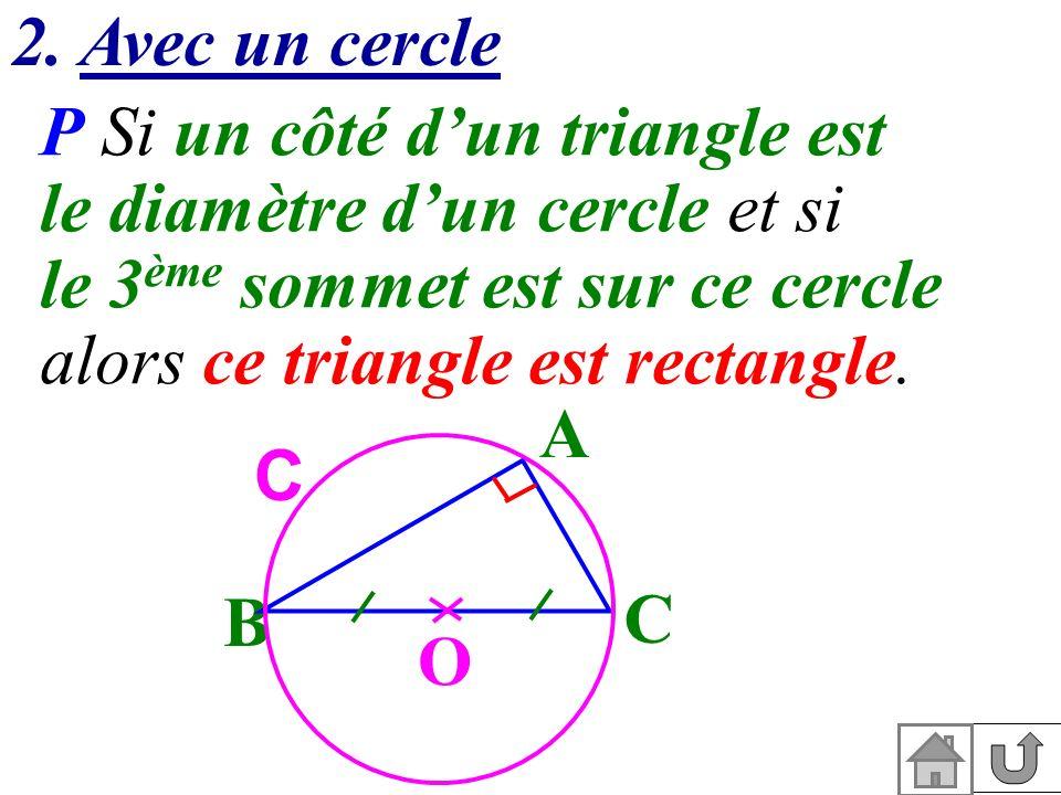 2. Avec un cercle P Si un côté d'un triangle est. le diamètre d'un cercle et si. le 3ème sommet est sur ce cercle.