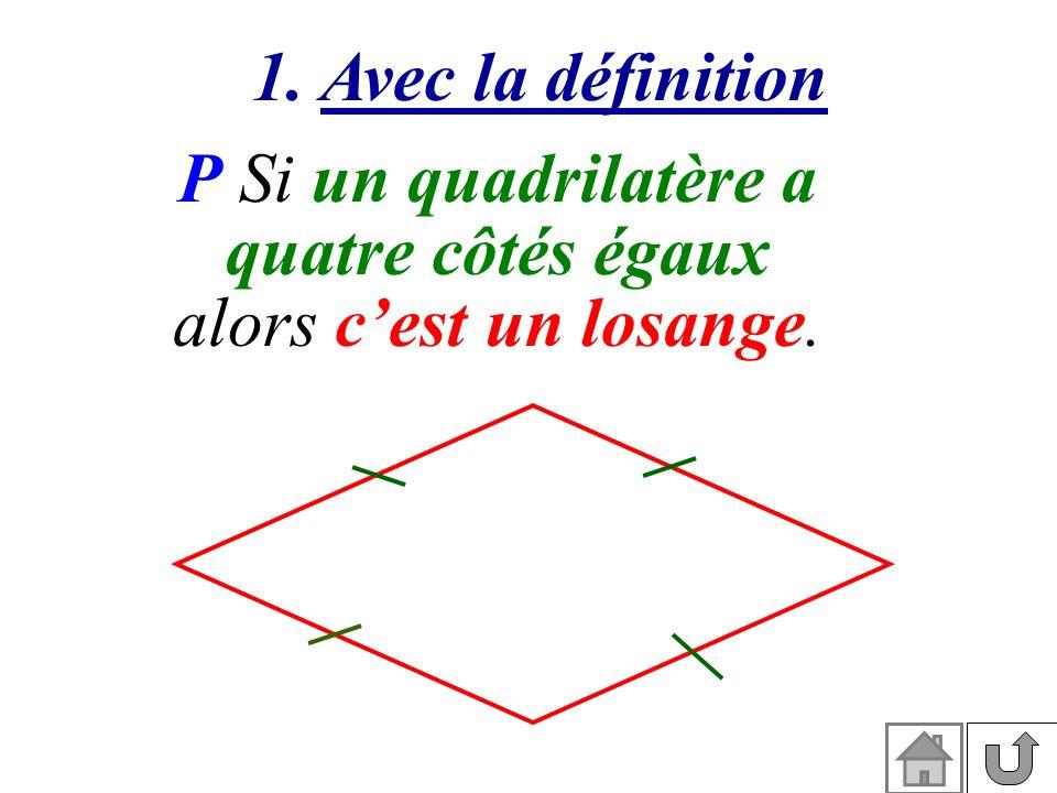 1. Avec la définition P Si un quadrilatère a quatre côtés égaux alors c'est un losange.