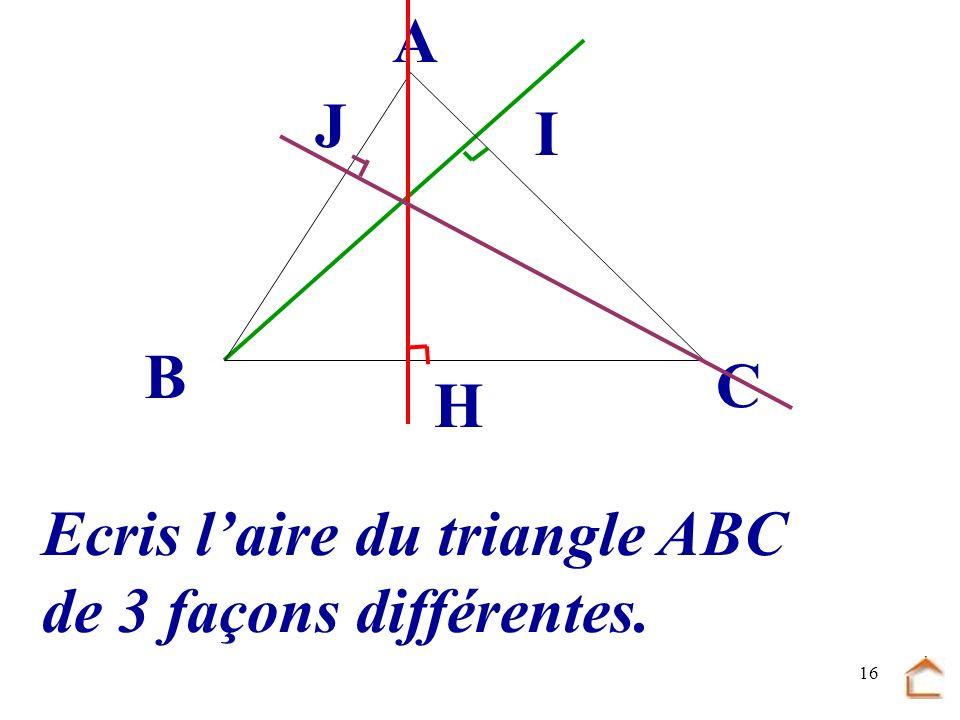 B C A J I H Ecris l'aire du triangle ABC de 3 façons différentes.