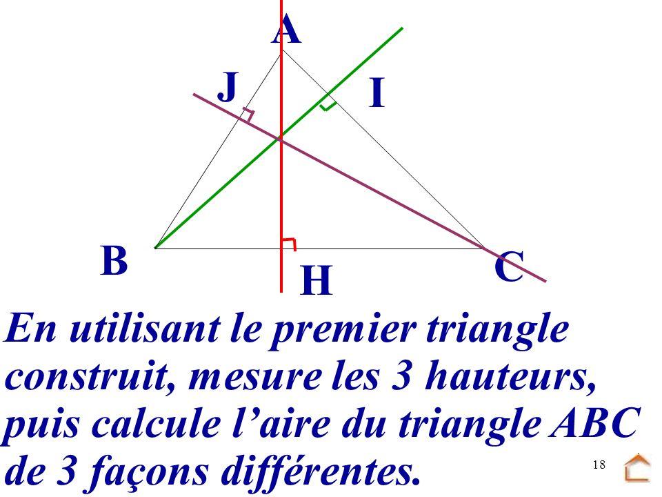 B C. A. J. I. H. En utilisant le premier triangle. construit, mesure les 3 hauteurs, puis calcule l'aire du triangle ABC.