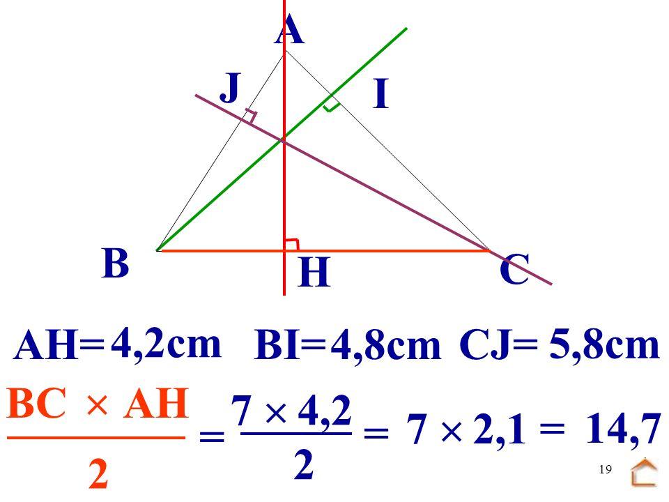 B C. A. J. I. H. AH= 4,2cm. BI= 4,8cm. CJ= 5,8cm. .......  ....... ...... BC. AH. 7 